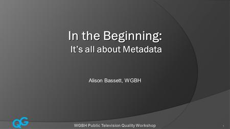 Q G 1 WGBH Public Television Quality Workshop 1 In the Beginning: It's all about Metadata Alison Bassett, WGBH.