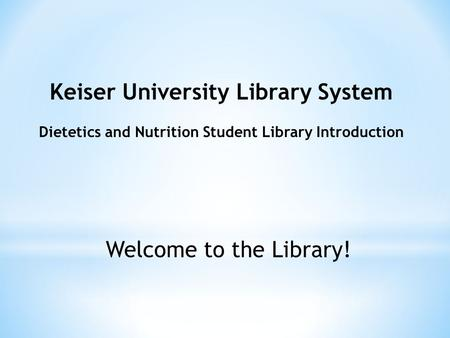 Keiser University Library System Dietetics and Nutrition Student Library Introduction Welcome to the Library!