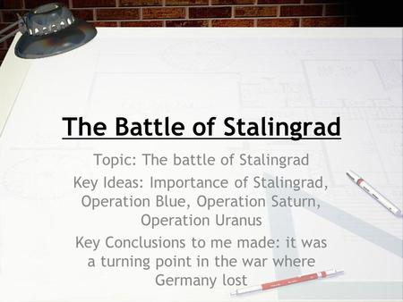 The Battle of Stalingrad Topic: The battle of Stalingrad Key Ideas: Importance of Stalingrad, Operation Blue, Operation Saturn, Operation Uranus Key Conclusions.