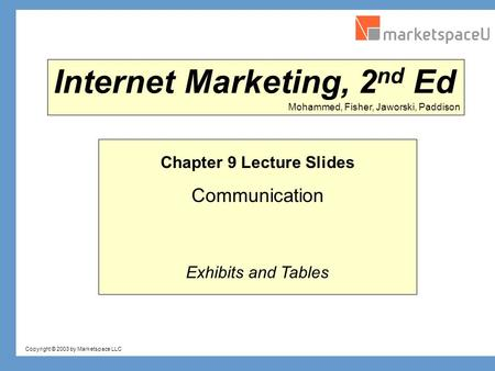 Copyright © 2003 by Marketspace LLC Mohammed, Fisher, Jaworski, Paddison Internet Marketing, 2 nd Ed Chapter 9 Lecture Slides Communication Exhibits and.