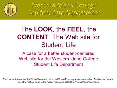 The LOOK, the FEEL, the CONTENT: The Web site for Student Life A case for a better student-centered Web site for the Western Idaho College Student Life.