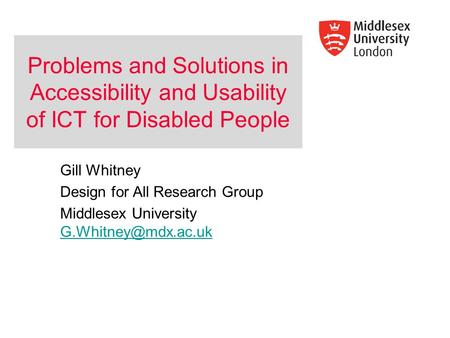 Problems and Solutions in Accessibility and Usability of ICT for Disabled People Gill Whitney Design for All Research Group Middlesex University