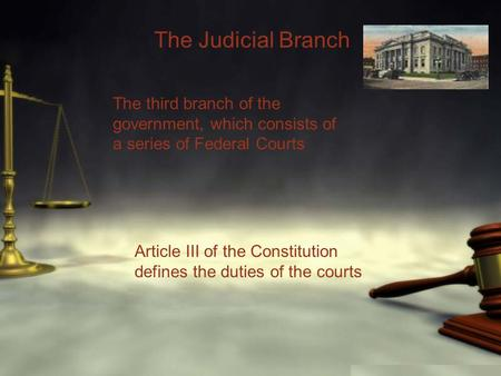 The Judicial Branch The third branch of the government, which consists of a series of Federal Courts Article III of the Constitution defines the duties.