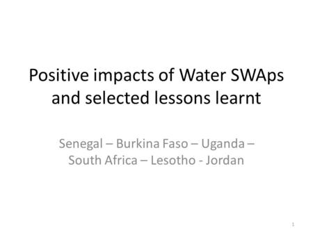 Positive impacts of Water SWAps and selected lessons learnt Senegal – Burkina Faso – Uganda – South Africa – Lesotho - Jordan 1.
