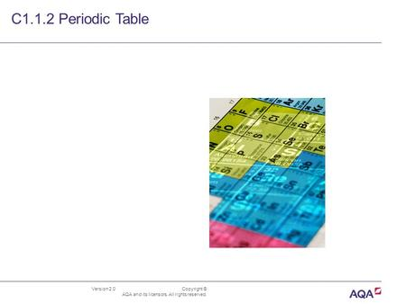 Version 2.0 Copyright © AQA and its licensors. All rights reserved. C1.1.2 Periodic Table.
