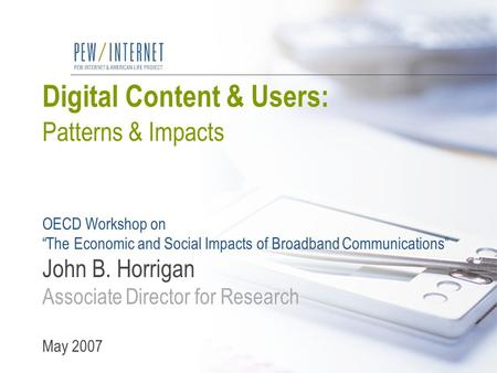 "Digital Content & Users: Patterns & Impacts OECD Workshop on ""The Economic and Social Impacts of Broadband Communications"" John B. Horrigan Associate Director."
