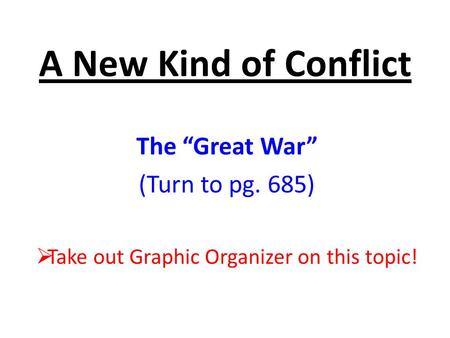 "A New Kind of Conflict The ""Great War"" (Turn to pg. 685)  Take out Graphic Organizer on this topic!"
