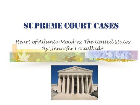 Supreme Court Cases Heart of Atlanta Motel vs. The United States By: Jennifer Lacaillade.