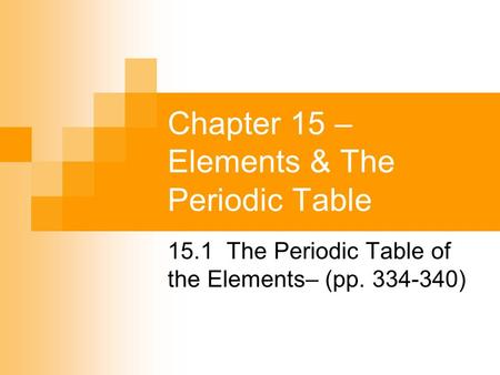 Chapter 15 – Elements & The Periodic Table 15.1 The Periodic Table of the Elements– (pp. 334-340)