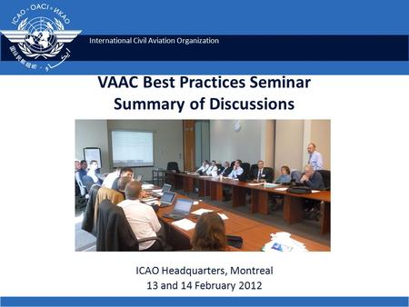 International Civil Aviation Organization VAAC Best Practices Seminar Summary of Discussions ICAO Headquarters, Montreal 13 and 14 February 2012.