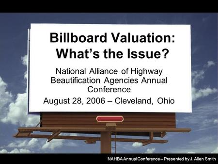 Billboard Valuation: What's the Issue? National Alliance of Highway Beautification Agencies Annual Conference August 28, 2006 – Cleveland, Ohio NAHBA Annual.