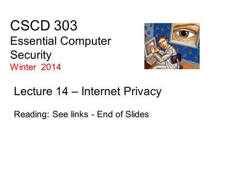 CSCD 303 Essential Computer Security Winter 2014 Lecture 14 – Internet Privacy Reading: See links - End of Slides.