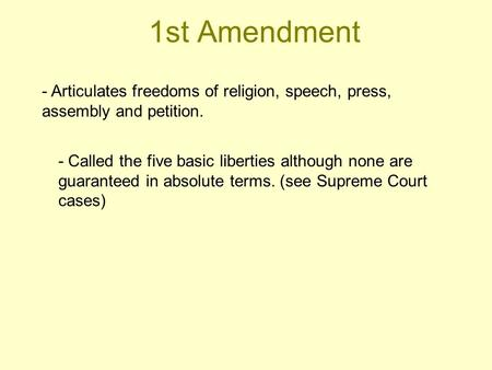 1st Amendment - Articulates freedoms of religion, speech, press, assembly and petition. - Called the five basic liberties although none are guaranteed.