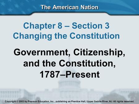 The American Nation Chapter 8 – Section 3 Changing the Constitution Government, Citizenship, and the Constitution, 1787–Present Copyright © 2003 by Pearson.