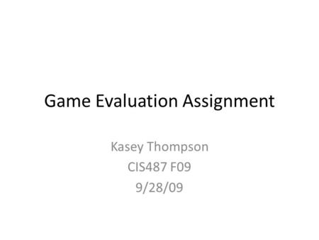 Game Evaluation Assignment Kasey Thompson CIS487 F09 9/28/09.