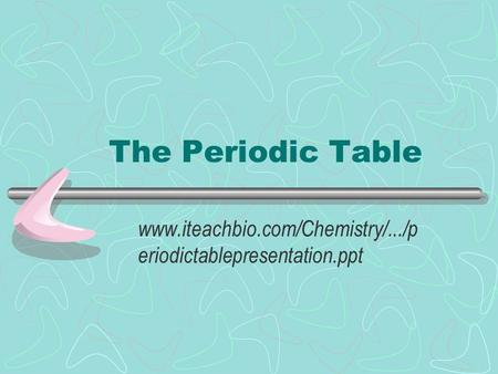The Periodic Table www.iteachbio.com/Chemistry/.../periodictablepresentation.ppt.