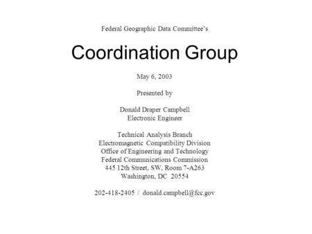 Federal Geographic Data Committee's Coordination Group May 6, 2003 Presented by Donald Draper Campbell Electronic Engineer Technical Analysis Branch Electromagnetic.