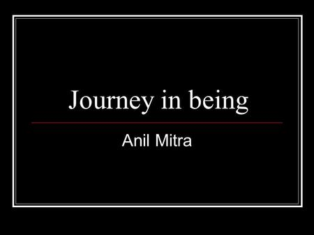 Journey in being Anil Mitra. Preliminary A journey in Ideas and Identity Ideas as the place of appreciation of being—of our being, of the world… Ideas.