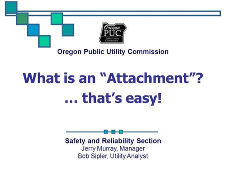 "Oregon Public Utility Commission Safety and Reliability Section Jerry Murray, Manager Bob Sipler, Utility Analyst What is an ""Attachment""? … that's easy!"