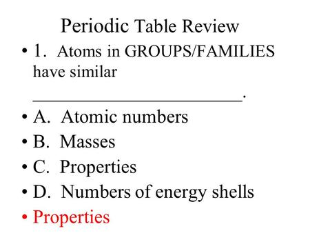 Periodic Table Review 1. Atoms in GROUPS/FAMILIES have similar ______________________. A. Atomic numbers B. Masses C. Properties D. Numbers of energy.