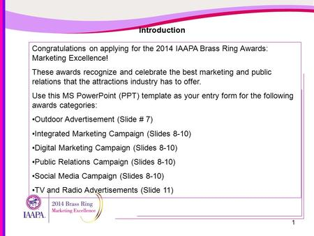 1 Introduction Congratulations on applying for the 2014 IAAPA Brass Ring Awards: Marketing Excellence! These awards recognize and celebrate the best marketing.