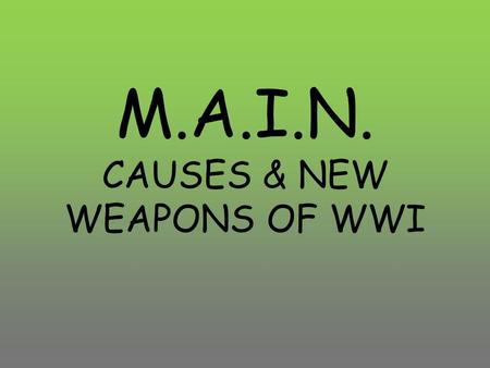 M.A.I.N. CAUSES & NEW WEAPONS OF WWI