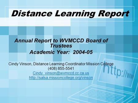 Distance Learning Report Annual Report to WVMCCD Board of Trustees Academic Year: 2004-05 Cindy Vinson, Distance Learning Coordinator Mission College (408)
