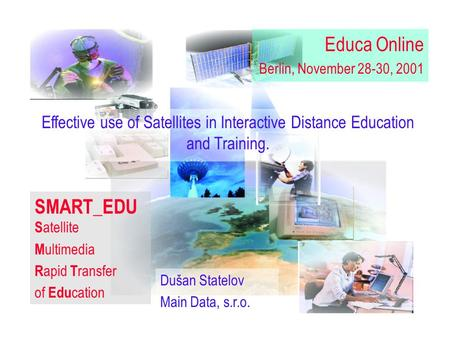 MAIN DATA,s.r.o.. snímok 1 Dušan Statelov Main Data, s.r.o. Effective use of <strong>Satellites</strong> in Interactive Distance Education and Training. SMART_EDU S atellite.