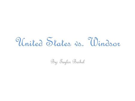United States vs. Windsor By: Taylor Beshel. U.S. vs. Windsor Argued: March 27, 2013 Decided: June 26, 2013.