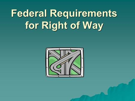 Federal Requirements for Right of Way. Training Objectives  Identify the constitutional basis for paying just compensation to property owners.  Define.