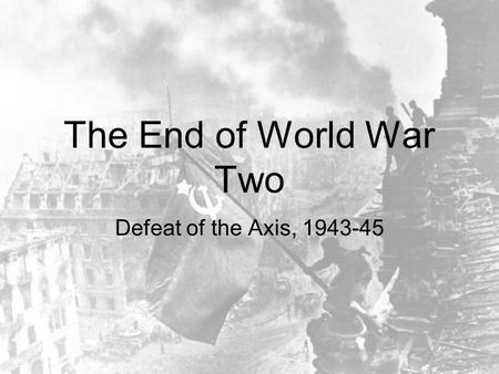 The End of World War Two Defeat of the Axis, 1943-45.