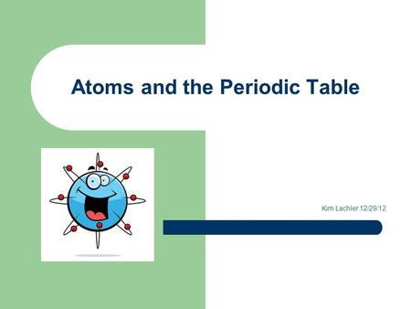 Atoms and the Periodic Table Kim Lachler 12/29/12.