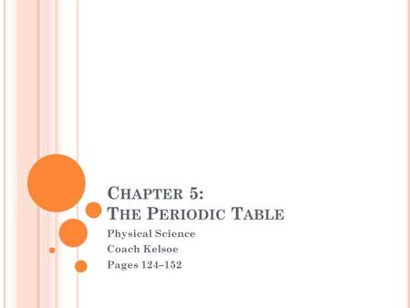 C HAPTER 5: T HE P ERIODIC T ABLE Physical Science Coach Kelsoe Pages 124–152.