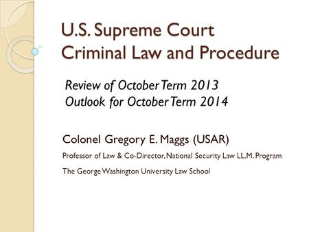 U.S. Supreme Court Criminal Law and Procedure Colonel Gregory E. Maggs (USAR) Professor of Law & Co-Director, National Security Law LL.M. Program The George.