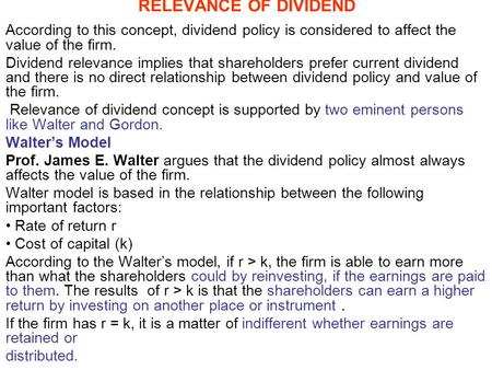 RELEVANCE OF DIVIDEND According to this concept, dividend policy is considered to affect the value of the firm. Dividend relevance implies that shareholders.