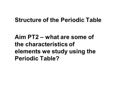 Structure of the Periodic Table Aim PT2 – what are some of the characteristics of elements we study using the Periodic Table?