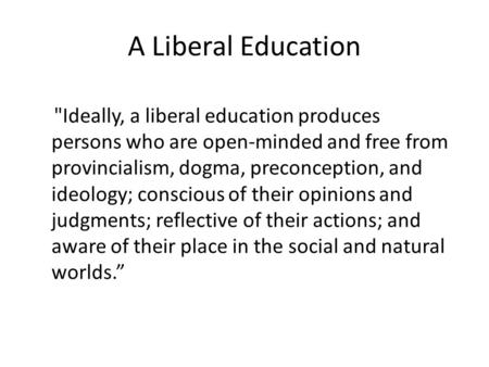 A Liberal Education Ideally, a liberal education produces persons who are open-minded and free from provincialism, dogma, preconception, and ideology;