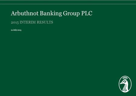 2015 INTERIM RESULTS 21 July 2015 Arbuthnot Banking Group PLC.