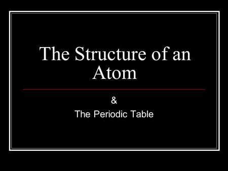 "The Structure of an Atom & The Periodic Table. ""The Atom"" I. Atom- The building blocks of matter. A. Atoms have three parts: 1. Protons (Positive Charge)"