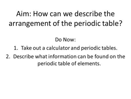 Aim: How can we describe the arrangement of the periodic table? Do Now: 1.Take out a calculator and periodic tables. 2.Describe what information can be.