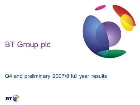 BT Group plc Q4 and preliminary 2007/8 full year results.
