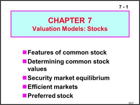 7 - 1 CHAPTER 7 Valuation Models: Stocks Features of common stock Determining common stock values Security market equilibrium Efficient markets Preferred.