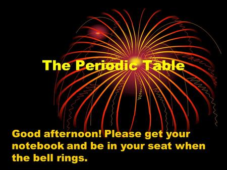 The Periodic Table Good afternoon! Please get your notebook and be in your seat when the bell rings.