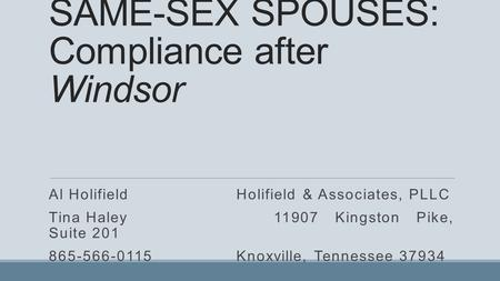 SAME-SEX SPOUSES: Compliance after Windsor Al HolifieldHolifield & Associates, PLLC Tina Haley11907 Kingston Pike, Suite 201 865-566-0115Knoxville, Tennessee.