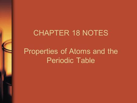 CHAPTER 18 NOTES Properties of Atoms and the Periodic Table