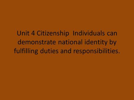 Unit 4 Citizenship Individuals can demonstrate national identity by fulfilling duties and responsibilities.