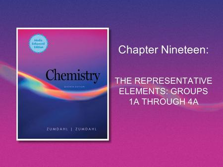 Chapter Nineteen: THE REPRESENTATIVE ELEMENTS: GROUPS 1A THROUGH 4A.
