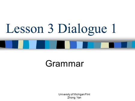 Lesson 3 Dialogue 1 Grammar University of Michigan Flint Zhong, Yan.