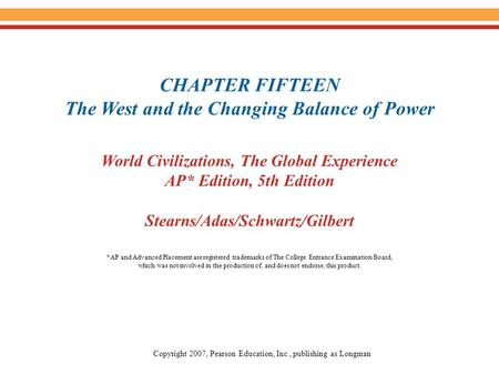 CHAPTER FIFTEEN The West and the Changing Balance of Power World Civilizations, The Global Experience AP* Edition, 5th Edition Stearns/Adas/Schwartz/Gilbert.