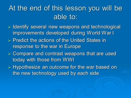 At the end of this lesson you will be able to:  Identify several new weapons and technological improvements developed during World War I  Predict the.